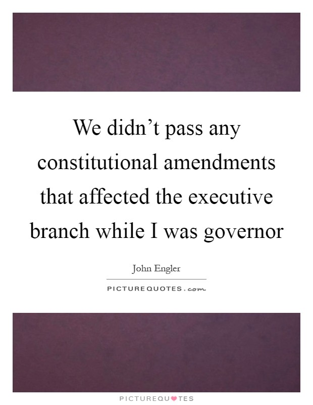 We didn't pass any constitutional amendments that affected the executive branch while I was governor Picture Quote #1