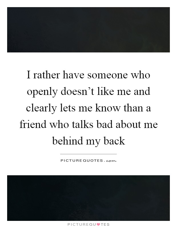 I rather have someone who openly doesn't like me and clearly lets me know than a friend who talks bad about me behind my back Picture Quote #1