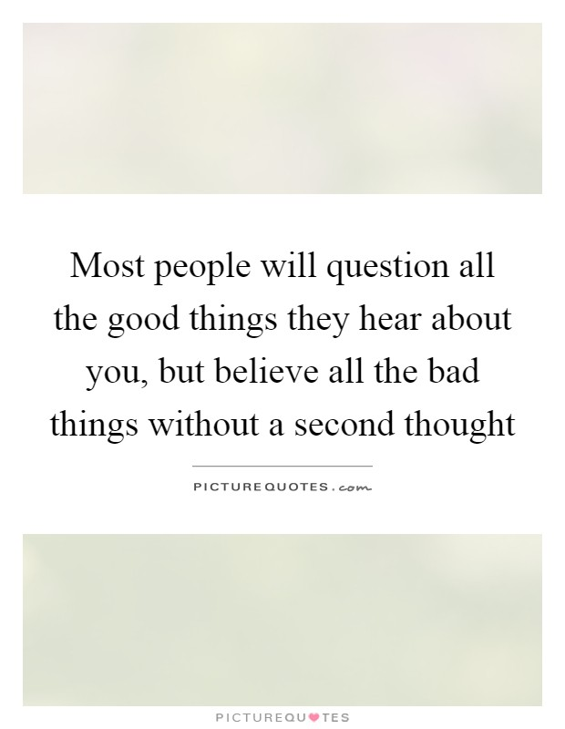 Most people will question all the good things they hear about you, but believe all the bad things without a second thought Picture Quote #1
