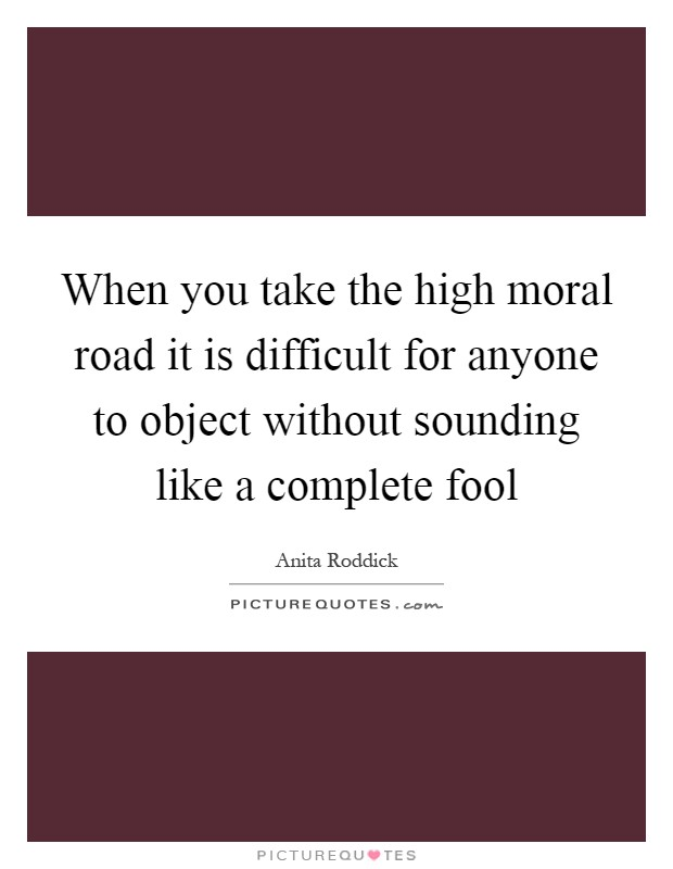 When you take the high moral road it is difficult for anyone to object without sounding like a complete fool Picture Quote #1