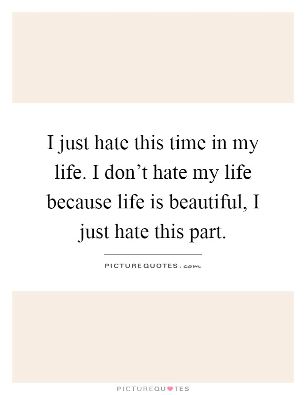 I just hate this time in my life. I don't hate my life because life is beautiful, I just hate this part Picture Quote #1