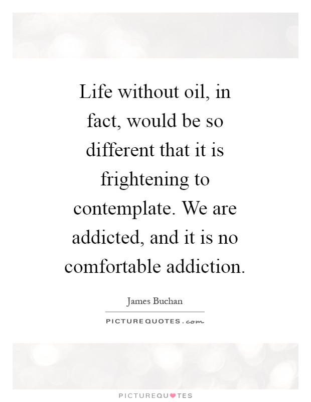 Life without oil, in fact, would be so different that it is frightening to contemplate. We are addicted, and it is no comfortable addiction Picture Quote #1