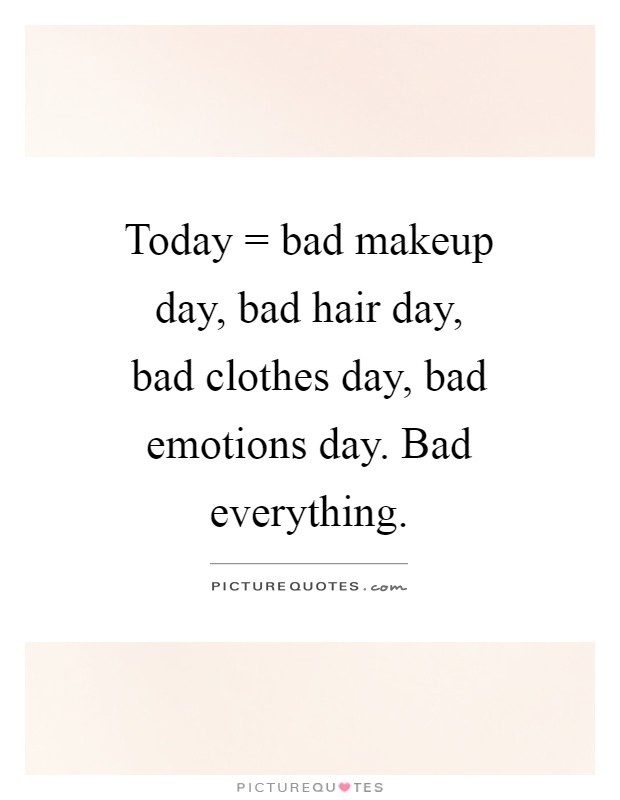 Today = bad makeup day, bad hair day, bad clothes day, bad emotions day. Bad everything Picture Quote #1