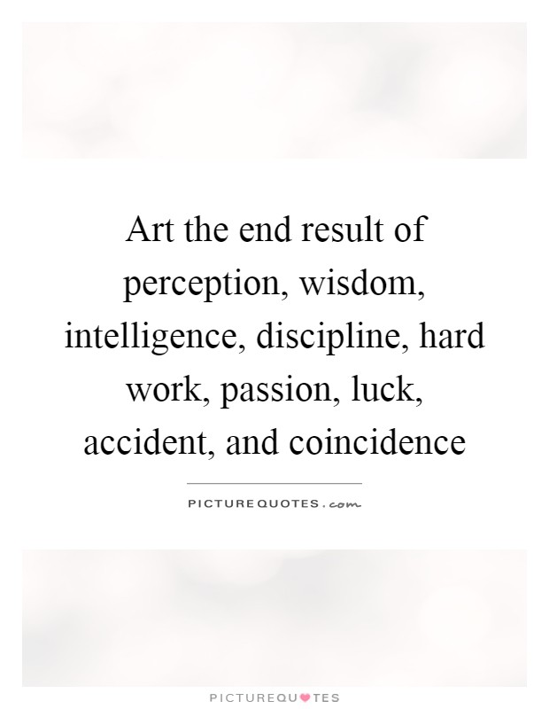 Art the end result of perception, wisdom, intelligence, discipline, hard work, passion, luck, accident, and coincidence Picture Quote #1