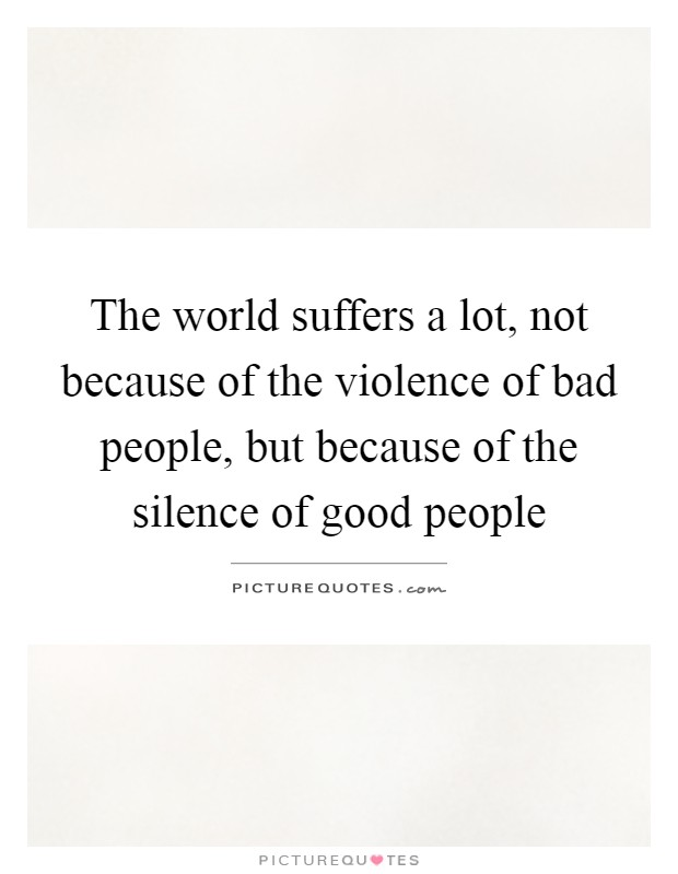 The world suffers a lot, not because of the violence of bad people, but because of the silence of good people Picture Quote #1