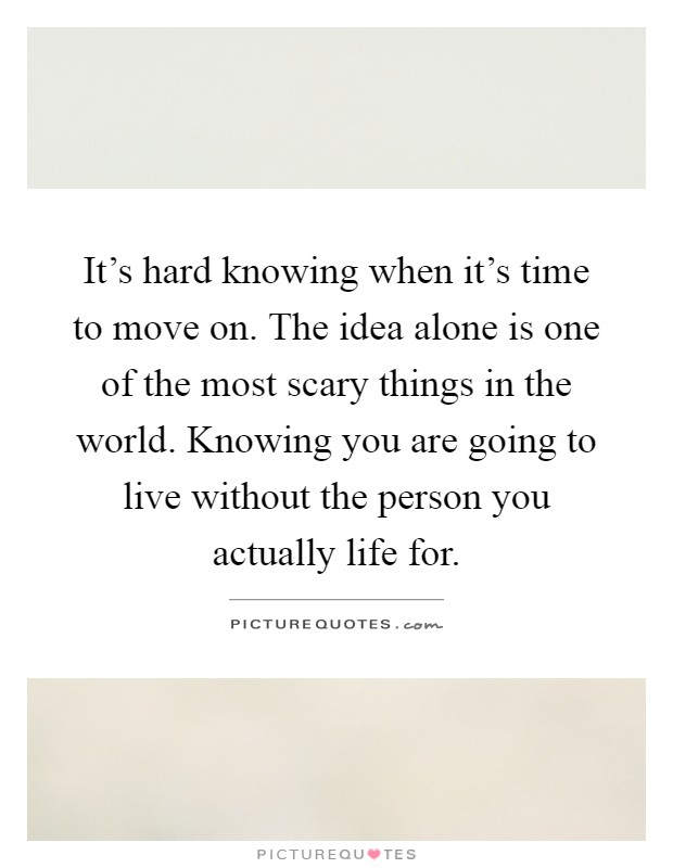 It's hard knowing when it's time to move on. The idea alone is one of the most scary things in the world. Knowing you are going to live without the person you actually life for Picture Quote #1