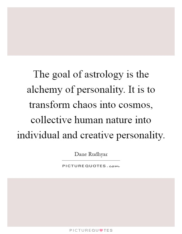 The goal of astrology is the alchemy of personality. It is to transform chaos into cosmos, collective human nature into individual and creative personality Picture Quote #1