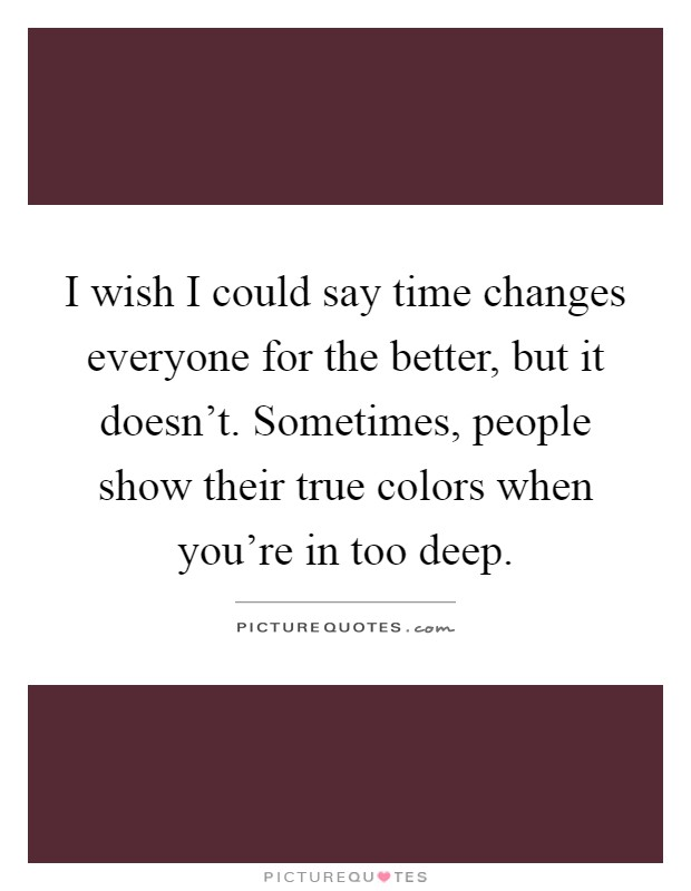 I wish I could say time changes everyone for the better, but it doesn't. Sometimes, people show their true colors when you're in too deep Picture Quote #1