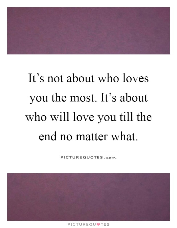 It's not about who loves you the most. It's about who will love you till the end no matter what Picture Quote #1