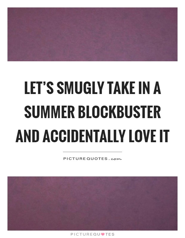 Let's smugly take in a summer blockbuster and accidentally love it Picture Quote #1