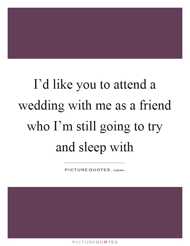 I'd like you to attend a wedding with me as a friend who I'm still going to try and sleep with Picture Quote #1