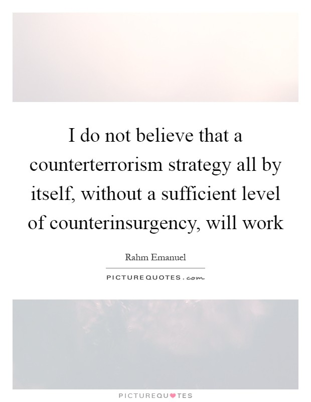 I do not believe that a counterterrorism strategy all by itself, without a sufficient level of counterinsurgency, will work Picture Quote #1