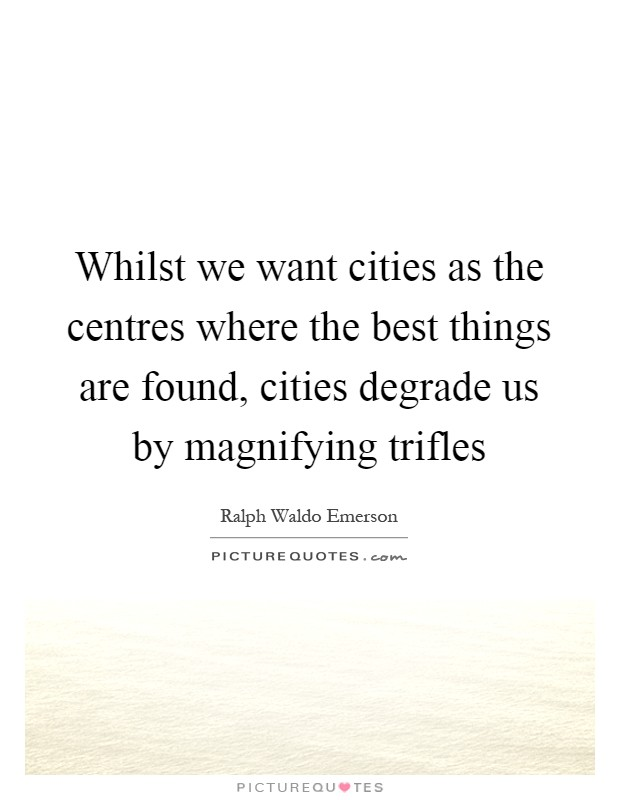 Whilst we want cities as the centres where the best things are found, cities degrade us by magnifying trifles Picture Quote #1