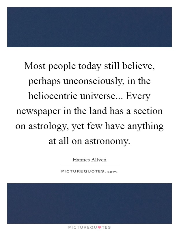 Most people today still believe, perhaps unconsciously, in the heliocentric universe... Every newspaper in the land has a section on astrology, yet few have anything at all on astronomy Picture Quote #1