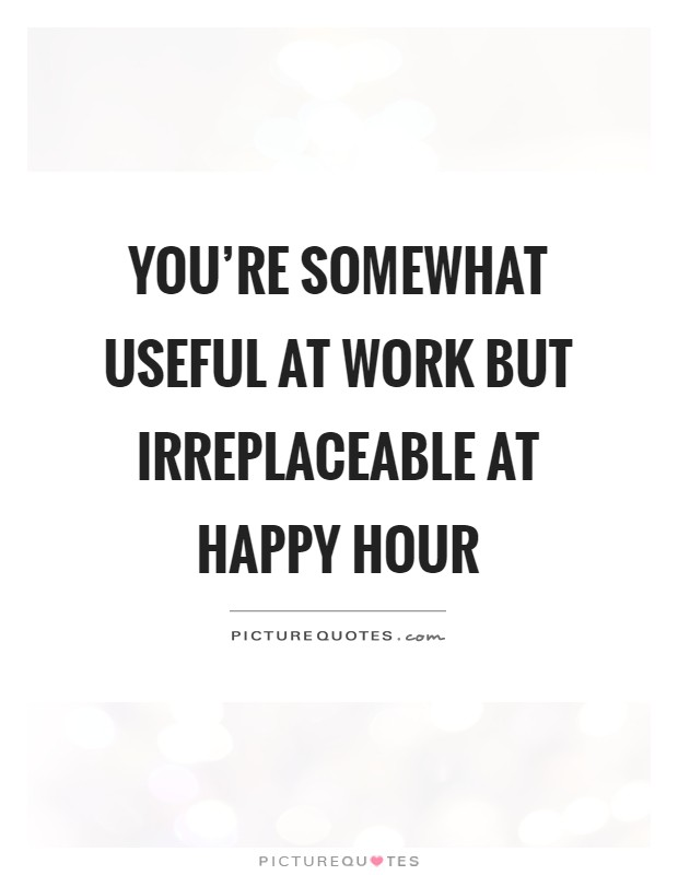 You're somewhat useful at work but irreplaceable at happy hour Picture Quote #1