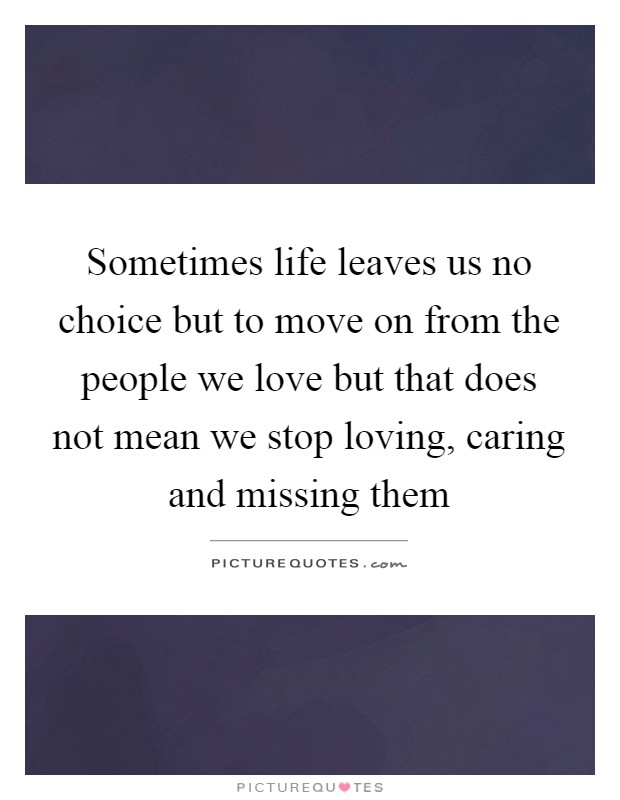 Sometimes life leaves us no choice but to move on from the people we love but that does not mean we stop loving, caring and missing them Picture Quote #1