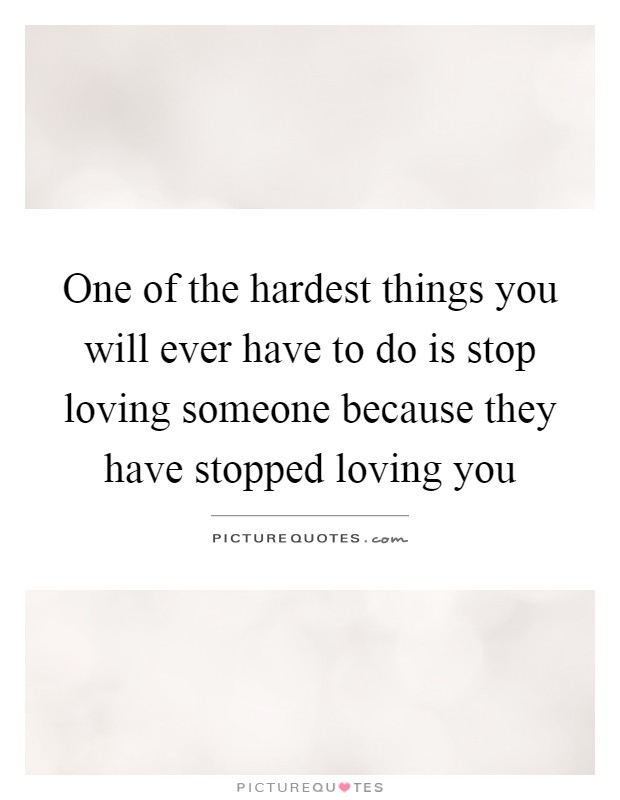 One of the hardest things you will ever have to do is stop loving someone because they have stopped loving you Picture Quote #1
