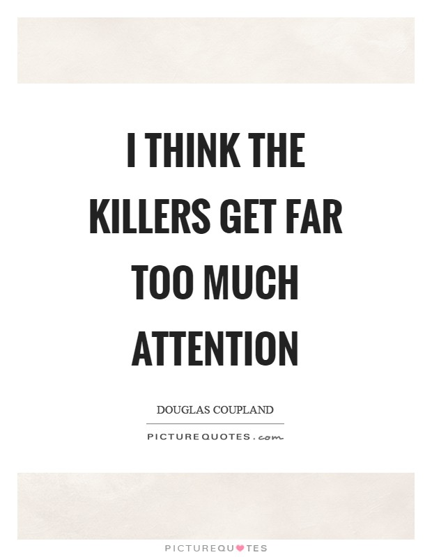 I think the killers get far too much attention Picture Quote #1