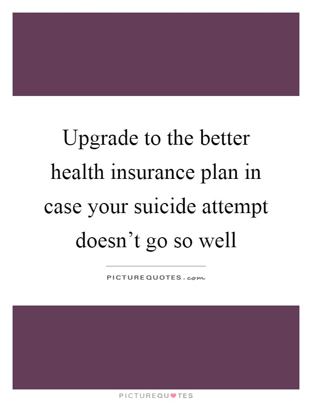 Upgrade to the better health insurance plan in case your suicide attempt doesn't go so well Picture Quote #1
