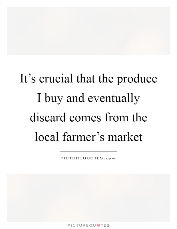It S Crucial That The Produce I Buy And Eventually Discard Comes Picture Quotes