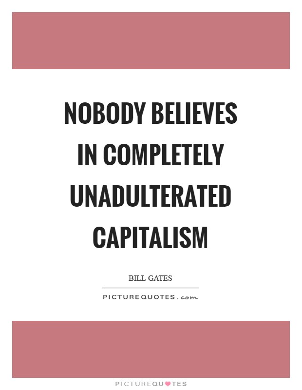 Nobody believes in completely unadulterated capitalism Picture Quote #1