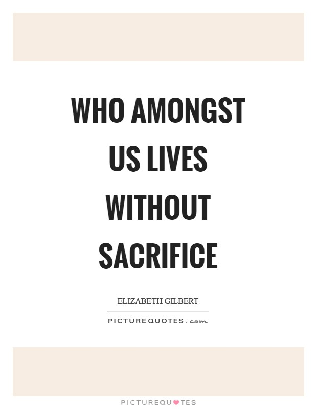 Who amongst us lives without sacrifice Picture Quote #1