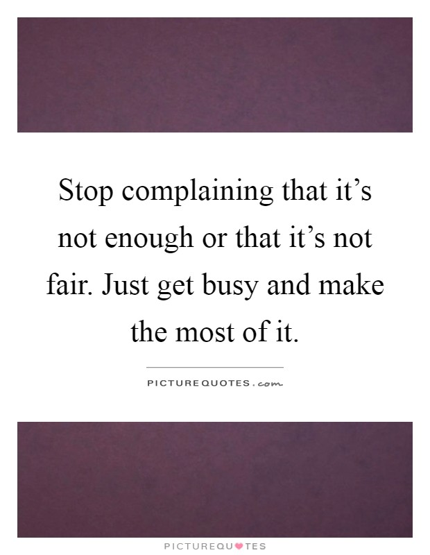 Stop complaining that it's not enough or that it's not fair. Just get busy and make the most of it Picture Quote #1