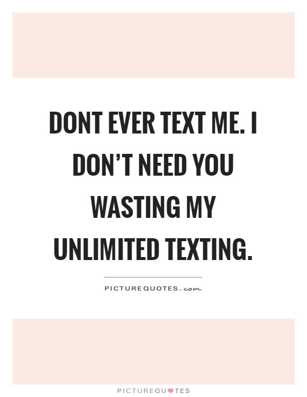Dont ever text me. I don't need you wasting my unlimited texting Picture Quote #1