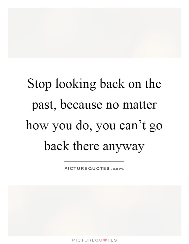 Stop Looking Back On The Past Because No Matter How You