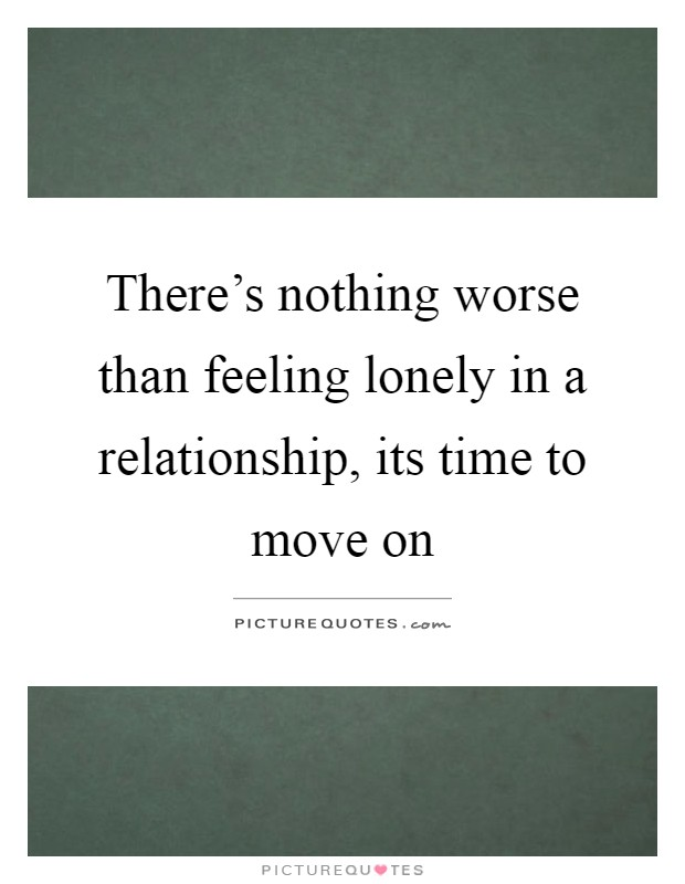 There's nothing worse than feeling lonely in a relationship, its time to move on Picture Quote #1
