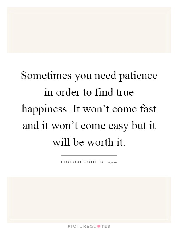 Sometimes you need patience in order to find true happiness. It won't come fast and it won't come easy but it will be worth it Picture Quote #1