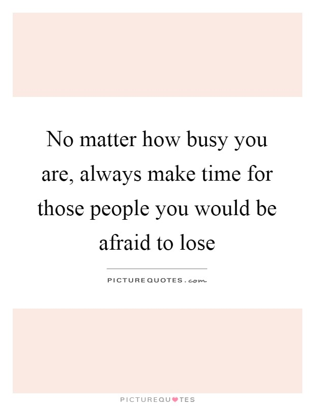 No matter how busy you are, always make time for those people you would be afraid to lose Picture Quote #1