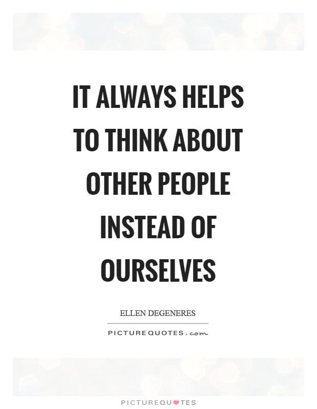 It always helps to think about other people instead of ourselves Picture Quote #1
