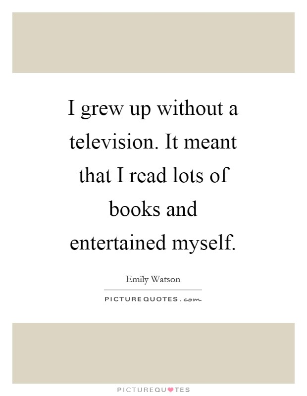 I grew up without a television. It meant that I read lots of books and entertained myself Picture Quote #1