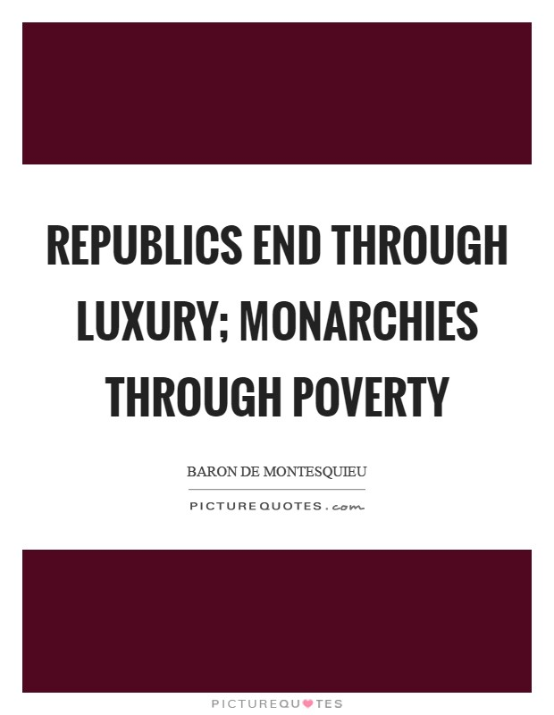 Republics end through luxury; monarchies through poverty Picture Quote #1