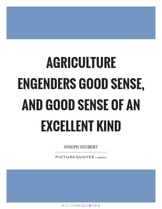 Agriculture engenders good sense, and good sense of an excellent kind Picture Quote #1