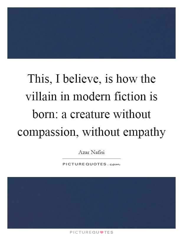 This, I believe, is how the villain in modern fiction is born: a creature without compassion, without empathy Picture Quote #1
