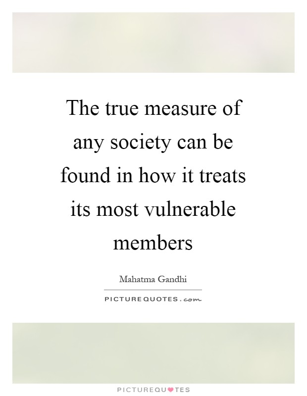 The true measure of any society can be found in how it treats its most vulnerable members Picture Quote #1