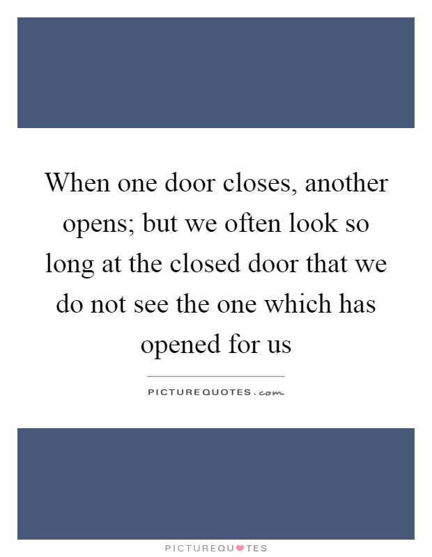 When one door closes, another opens; but we often look so long at the closed door that we do not see the one which has opened for us Picture Quote #1
