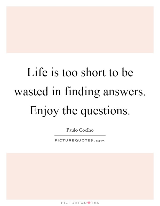 Life is too short to be wasted in finding answers. Enjoy the questions Picture Quote #1