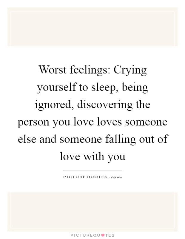 Worst feelings: Crying yourself to sleep, being ignored, discovering the person you love loves someone else and someone falling out of love with you Picture Quote #1