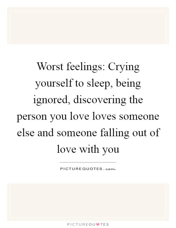 Worst feelings: Crying yourself to sleep, being ignored