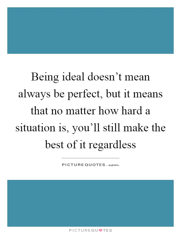 Being ideal doesn't mean always be perfect, but it means that no matter how hard a situation is, you'll still make the best of it regardless Picture Quote #1