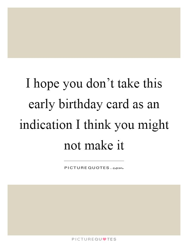 I hope you don't take this early birthday card as an indication I think you might not make it Picture Quote #1