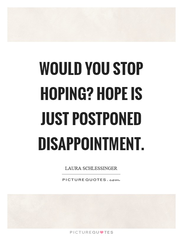 Would you stop hoping? Hope is just postponed disappointment Picture Quote #1