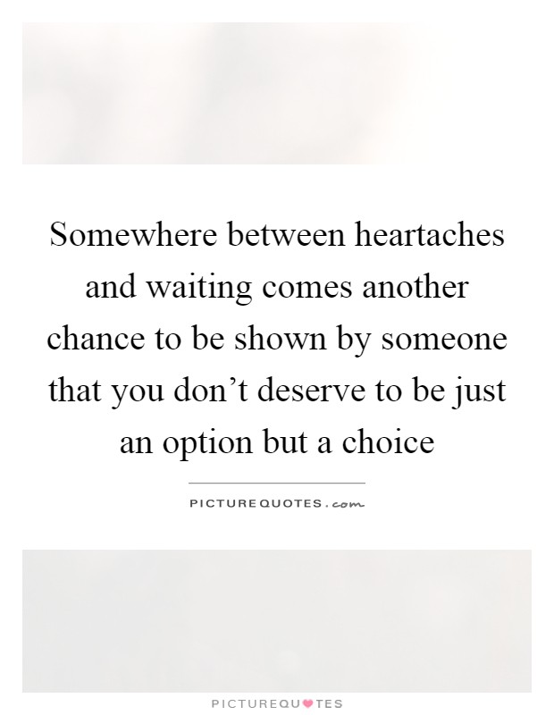 Somewhere between heartaches and waiting comes another chance to be shown by someone that you don't deserve to be just an option but a choice Picture Quote #1