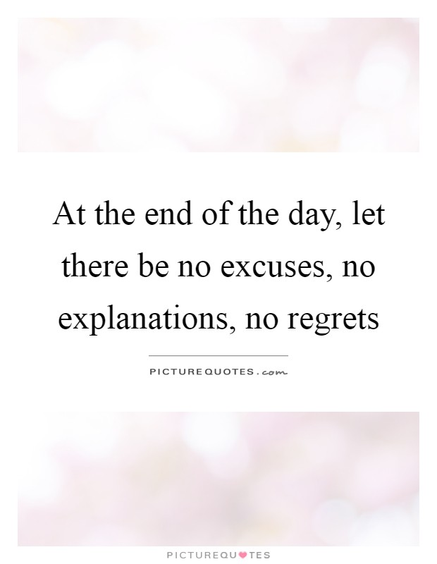 At the end of the day, let there be no excuses, no explanations, no regrets Picture Quote #1