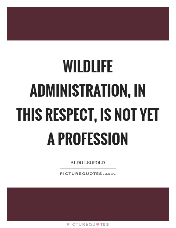 Wildlife administration, in this respect, is not yet a profession Picture Quote #1