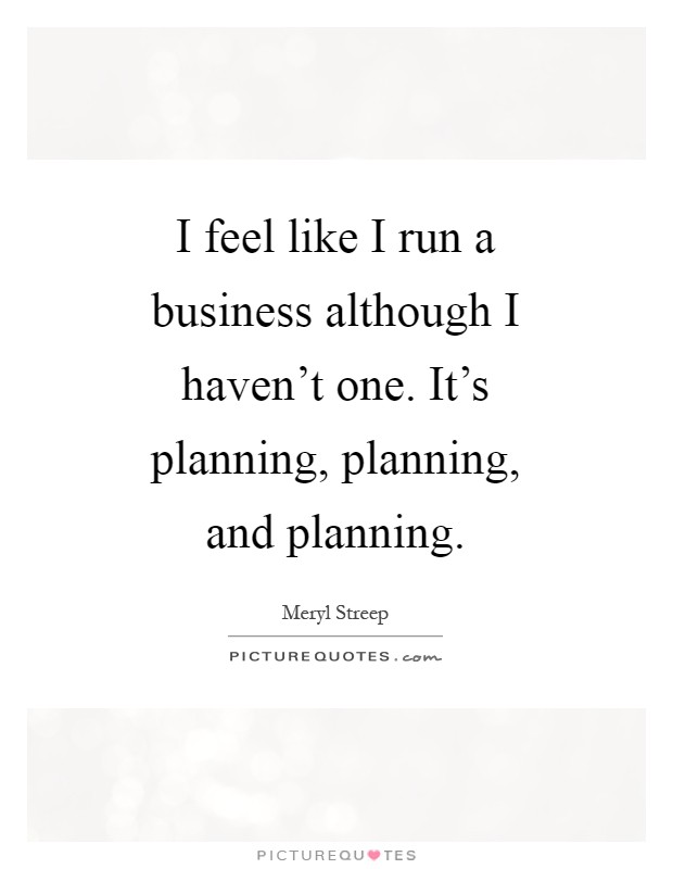 I feel like I run a business although I haven't one. It's planning, planning, and planning Picture Quote #1