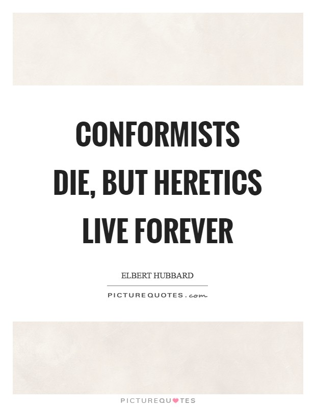 Conformists die, but heretics live forever Picture Quote #1